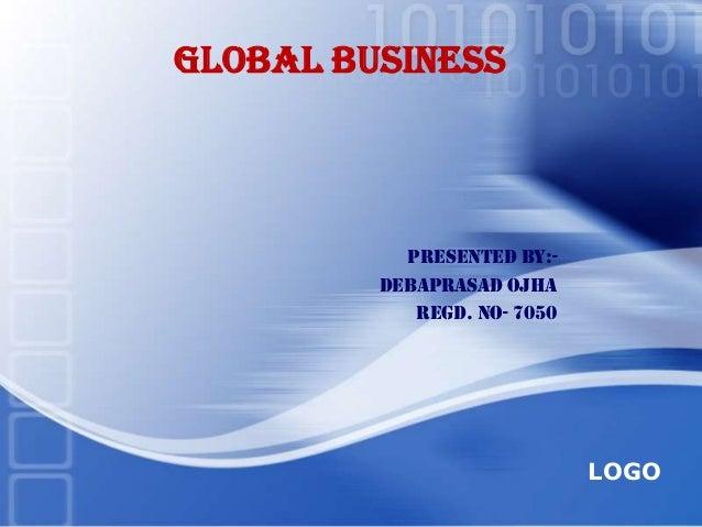 GLOBAL BUSINESS           Presented by:-         DEBAPRASAD OJHA            Regd. No- 7050                             LOGO