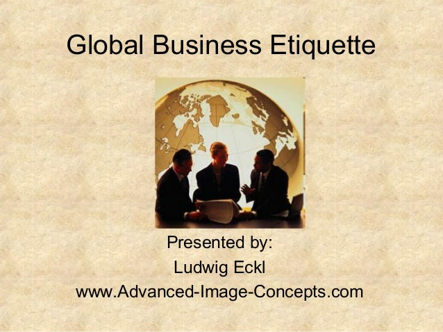 Global Business Etiquette  Presented by: Ludwig Eckl www.Advanced-Image-Concepts.com