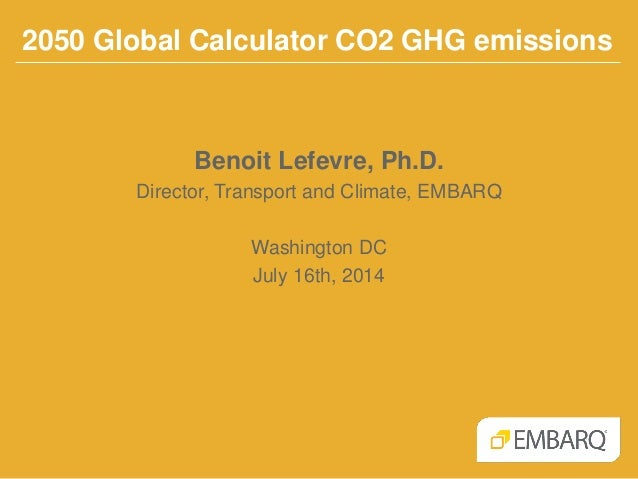 2050 Global Calculator CO2 GHG emissions Benoit Lefevre, Ph.D. Director, Transport and Climate, EMBARQ Washington DC July ...