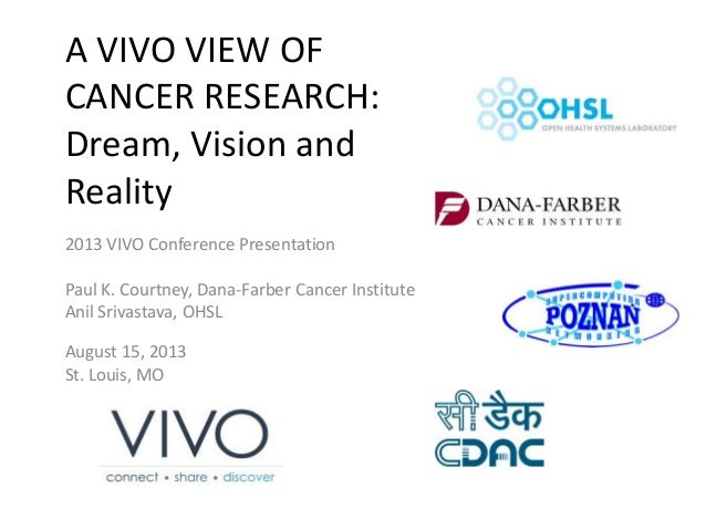 A VIVO VIEW OF CANCER RESEARCH: Dream, Vision and Reality 2013 VIVO Conference Presentation Paul K. Courtney, Dana-Farber ...