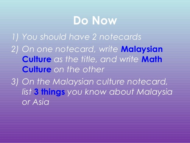Do Now 1) You should have 2 notecards 2) On one notecard, write Malaysian Culture as the title, and write Math Culture on ...