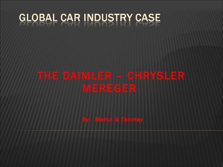 THE DAIMLER – CHRYSLER  MEREGER By:  Mehul & Tanmay