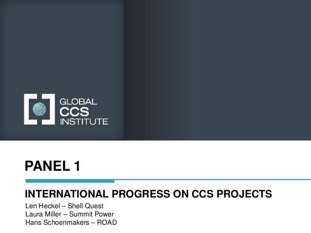 PANEL 1INTERNATIONAL PROGRESS ON CCS PROJECTSLen Heckel – Shell QuestLaura Miller – Summit PowerHans Schoenmakers – ROAD