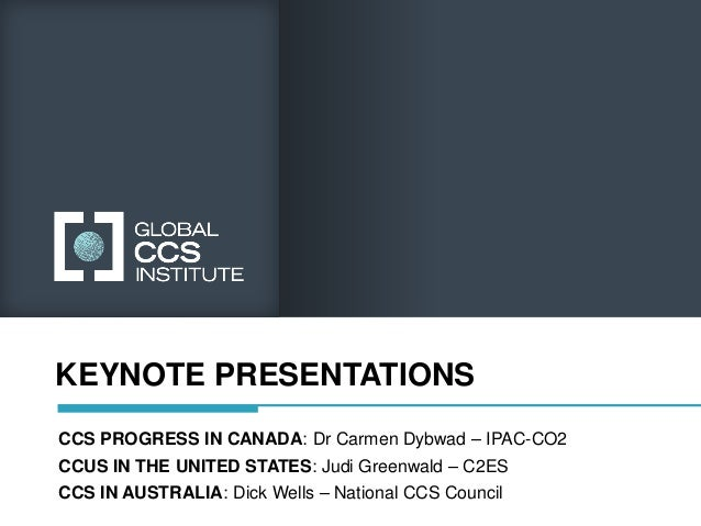 KEYNOTE PRESENTATIONSCCS PROGRESS IN CANADA: Dr Carmen Dybwad – IPAC-CO2CCUS IN THE UNITED STATES: Judi Greenwald – C2ESCC...