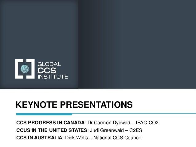 KEYNOTE PRESENTATIONSCCS PROGRESS IN CANADA: Dr Carmen Dybwad – IPAC-CO2CCUS IN THE UNITED STATES: Judi Greenwald – C2ESCC...