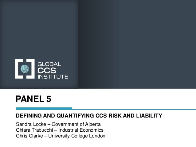 PANEL 5DEFINING AND QUANTIFYING CCS RISK AND LIABILITYSandra Locke – Government of AlbertaChiara Trabucchi – Industrial Ec...