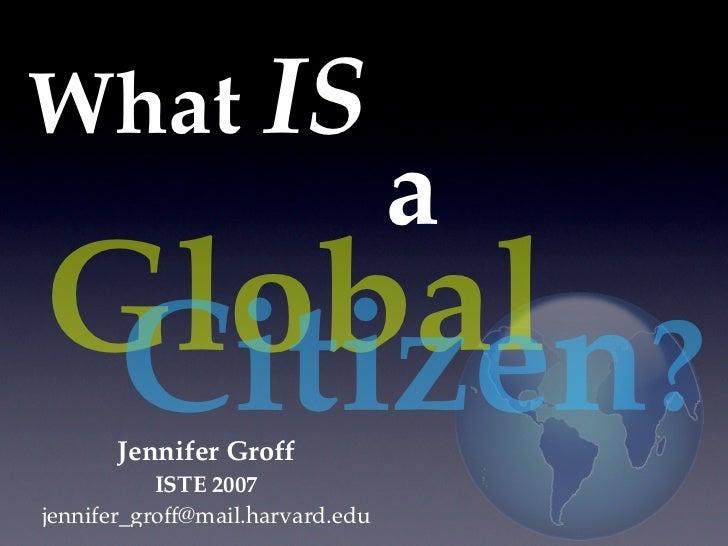What IS                                  aGlobal ? Citizen       Jennifer Groff           ISTE 2007jennifer_groff@mail.har...