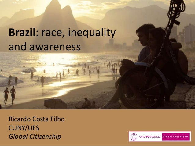 Brazil: race, inequality and awareness  Ricardo Costa Filho CUNY/UFS Global Citizenship