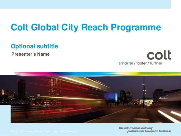 Colt Global City Reach ProgrammeOptional subtitlePresenter's Name© 2010 Colt Technology Services Group Limited. All rights...