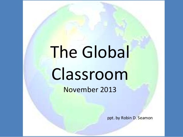 The Global Classroom November 2013  ppt. by Robin D. Seamon