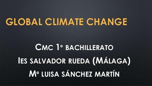 GLOBAL CLIMATE CHANGE CMC 1º BACHILLERATO IES SALVADOR RUEDA (MÁLAGA) Mª LUISA SÁNCHEZ MARTÍN