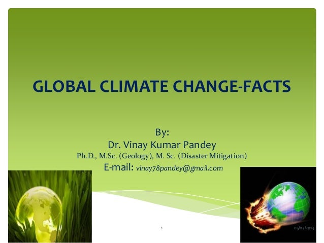 GLOBAL CLIMATE CHANGE-FACTS                        By:             Dr. Vinay Kumar Pandey    Ph.D., M.Sc. (Geology), M. Sc...