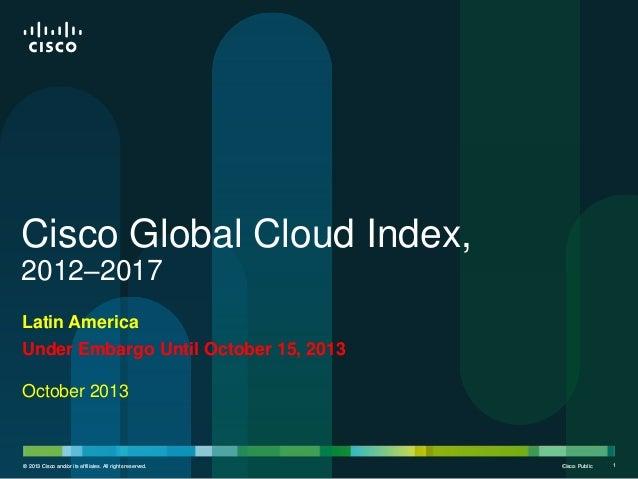 Cisco Global Cloud Index, 2012–2017 Latin America Under Embargo Until October 15, 2013  October 2013  © 2013 Cisco and/or ...