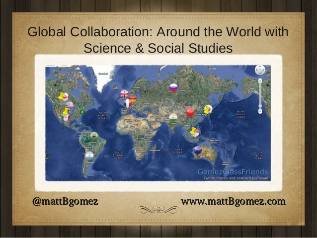 Global Collaboration: Around the World with Science & Social Studies  @mattBgomez                             www.mattBgom...