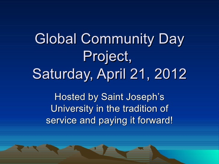 Global Community Day       Project,Saturday, April 21, 2012    Hosted by Saint Joseph's   University in the tradition of  ...