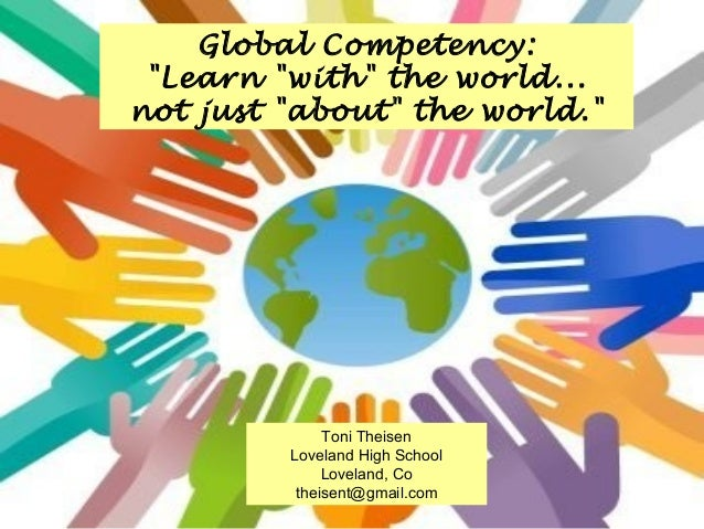 """Global Competency: """"Learn """"with"""" the world... not just """"about"""" the world.""""  Toni Theisen Loveland High School Loveland, Co..."""