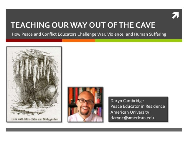  TEACHING OUR WAY OUT OF THE CAVE How Peace and Conflict Educators Challenge War, Violence, and Human Suffering  Daryn Ca...