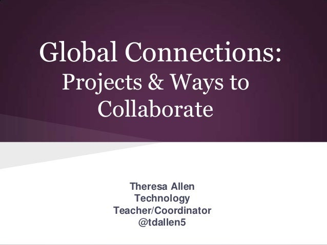 Global Connections: Projects & Ways to Collaborate Theresa Allen Technology Teacher/Coordinator @tdallen5