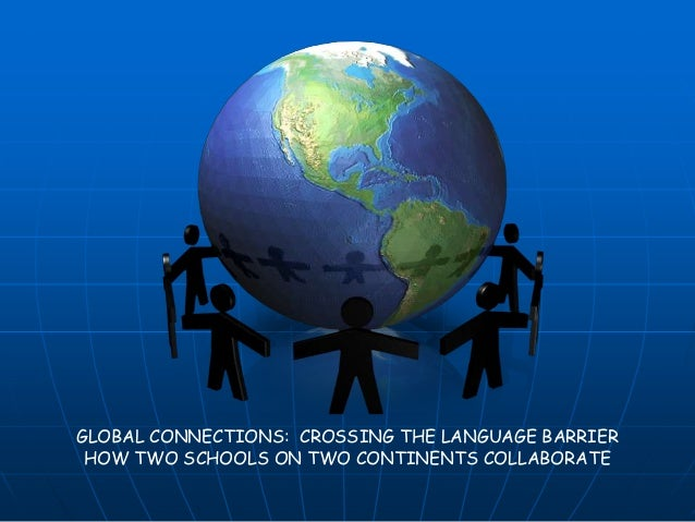 GLOBAL CONNECTIONS: CROSSING THE LANGUAGE BARRIER HOW TWO SCHOOLS ON TWO CONTINENTS COLLABORATE