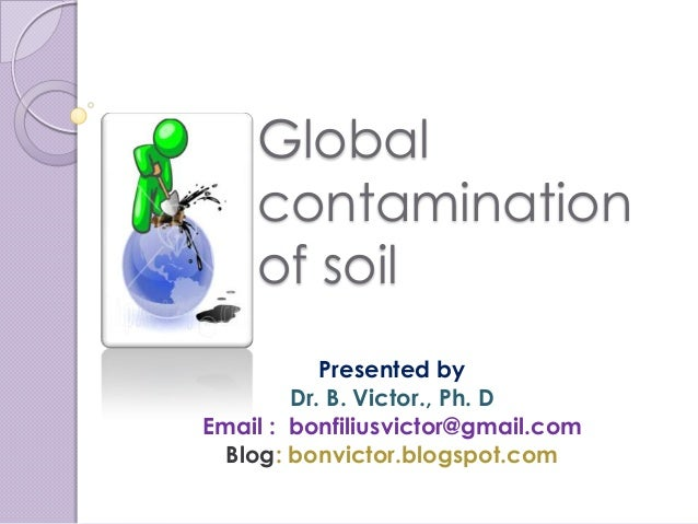 Global    contamination    of soil           Presented by        Dr. B. Victor., Ph. DEmail : bonfiliusvictor@gmail.com  B...