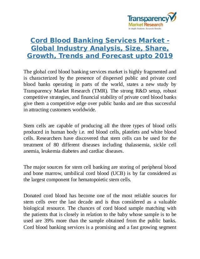 cord blood banking services market Growing capacity of spending and suitable payment schemes provided by the market companies are powering the requirement for these services and thereby boosting the global cord blood banking services market.