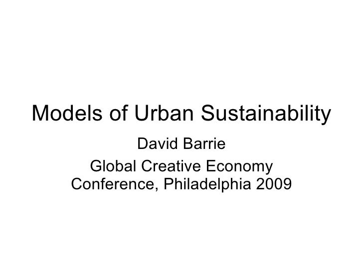 Models of Urban Sustainability David Barrie Global Creative Economy Conference, Philadelphia 2009