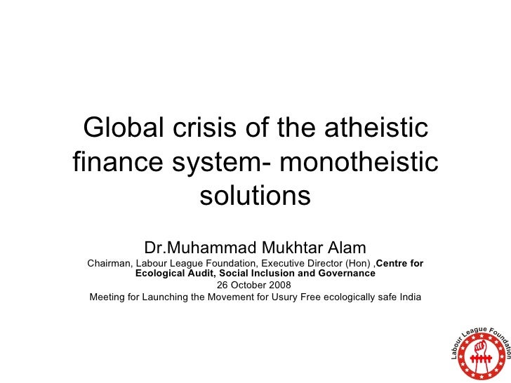 Global crisis of the atheistic finance system- monotheistic solutions Dr.Muhammad Mukhtar Alam Chairman, Labour League Fou...