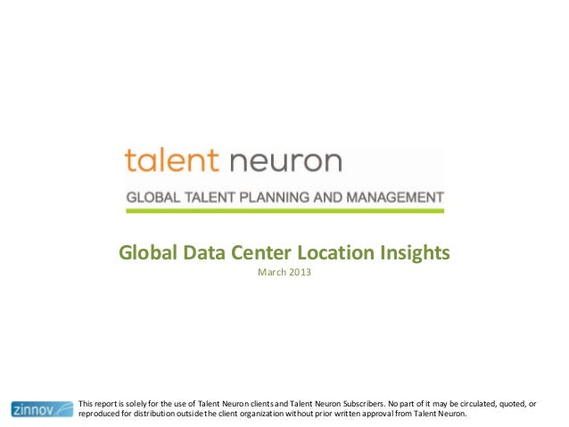 Global Data Center Location InsightsMarch 2013This report is solely for the use of Talent Neuron clients and Talent Neuron...
