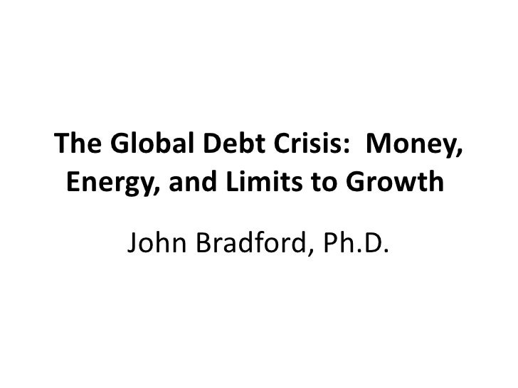 The Global Debt Crisis:  Money, Energy, and Limits to Growth  John Bradford, Ph.D.
