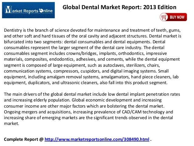 Global Dental Market Report: 2013 Edition  Dentistry is the branch of science devoted for maintenance and treatment of tee...