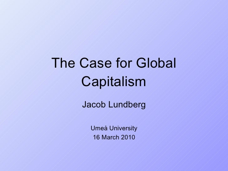 The Case for Global Capitalism Jacob Lundberg Umeå University 16 March 2010