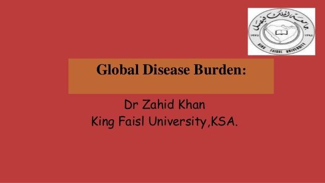 Global Disease Burden: Dr Zahid Khan King Faisl University,KSA.