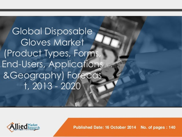 Global Disposable Gloves Market (Product Types, Forms, End-Users, Applications &Geography)Forecast, 2013 -2020  Published ...