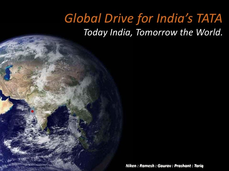 Global Drive for India's TATA    Today India, Tomorrow the World.                 Niken : Ramesh : Gaurav : Prashant : Tar...