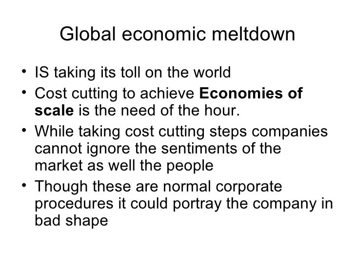 Global economic meltdown • IS taking its toll on the world • Cost cutting to achieve Economies of   scale is the need of t...