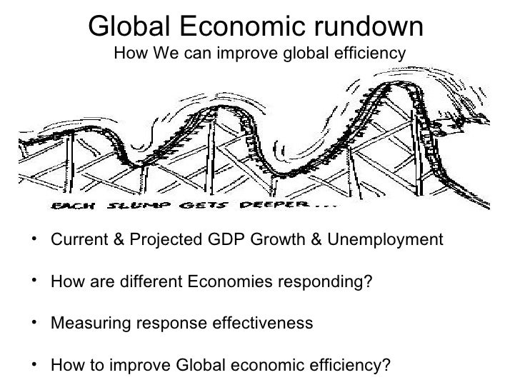 Global Economic rundown  How We can improve global efficiency <ul><li>Current & Projected GDP Growth & Unemployment </li><...