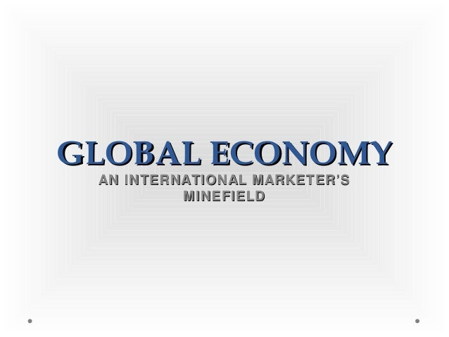 GLOBAL ECONOMYGLOBAL ECONOMYAN INTERNATIONAL MARKETER'SAN INTERNATIONAL MARKETER'SMINEFIELDMINEFIELD