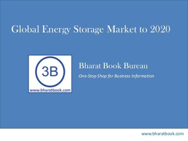 Bharat Book Bureau www.bharatbook.com One-Stop Shop for Business Information Global Energy Storage Market to 2020