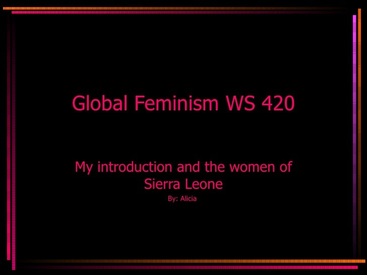 Global Feminism WS 420 My introduction and the women of Sierra Leone By: Alicia