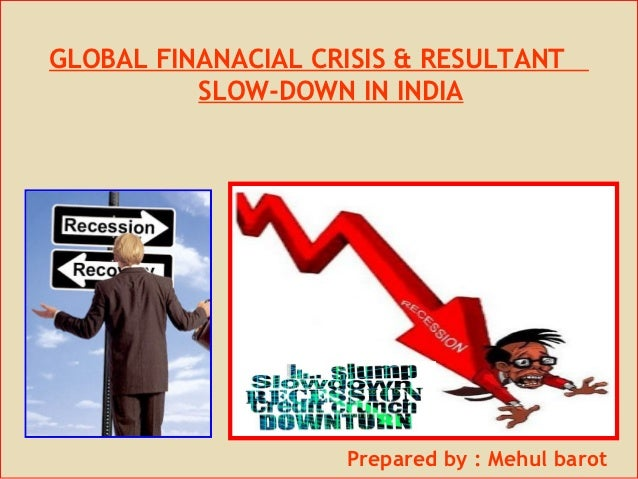 GLOBAL FINANACIAL CRISIS & RESULTANT                       SLOW-DOWN IN INDIA                                             ...