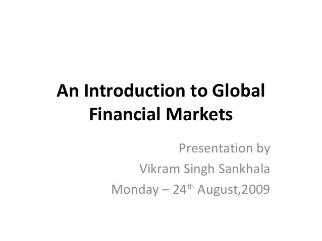 An Introduction to Global Financial Markets Presentation by Vikram Singh Sankhala Monday – 24th August,2009