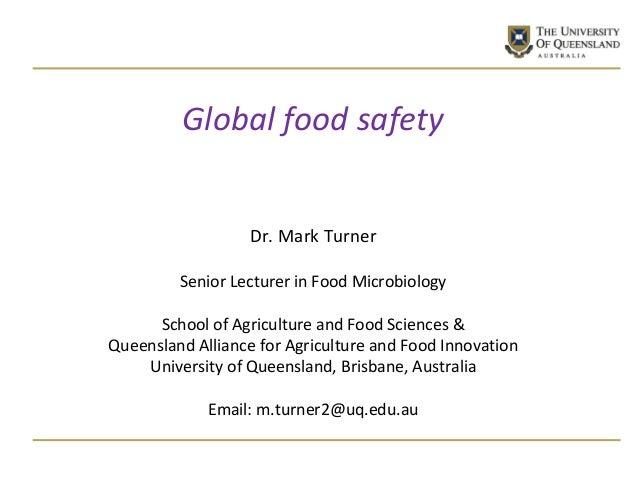 Global food safety Dr. Mark Turner Senior Lecturer in Food Microbiology School of Agriculture and Food Sciences & Queensla...