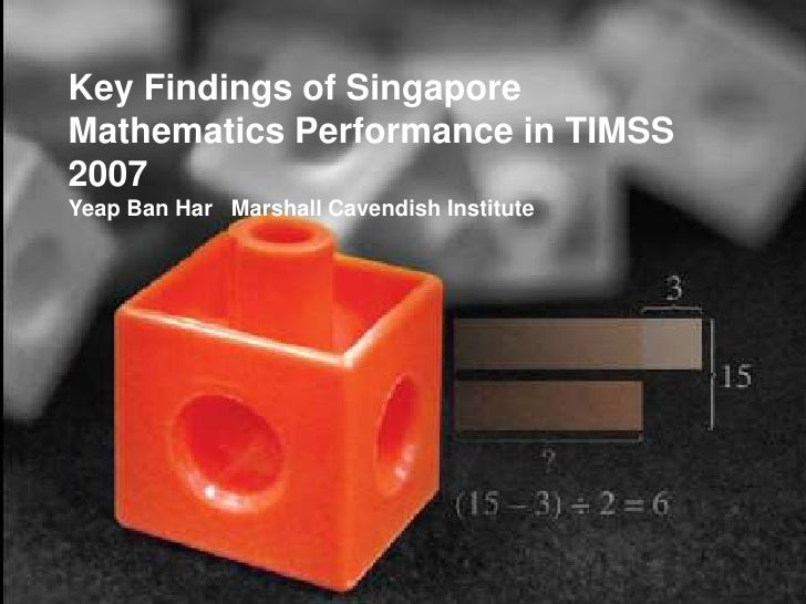 Key Findings of Singapore Mathematics Performance in TIMSS 2007<br />Yeap Ban Har   Marshall Cavendish Institute<br />