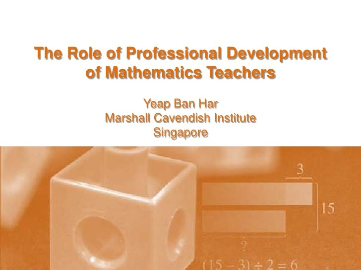 The Role of Professional Development <br />of Mathematics Teachers<br />Yeap Ban Har<br />Marshall Cavendish Institute<br ...