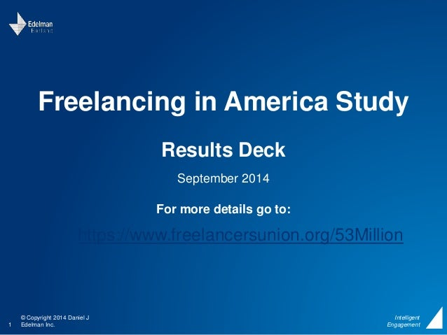 Freelancing in America Study  © Copyright 2014 Daniel J  1 Edelman Inc.  Intelligent  Engagement  Results Deck  September ...