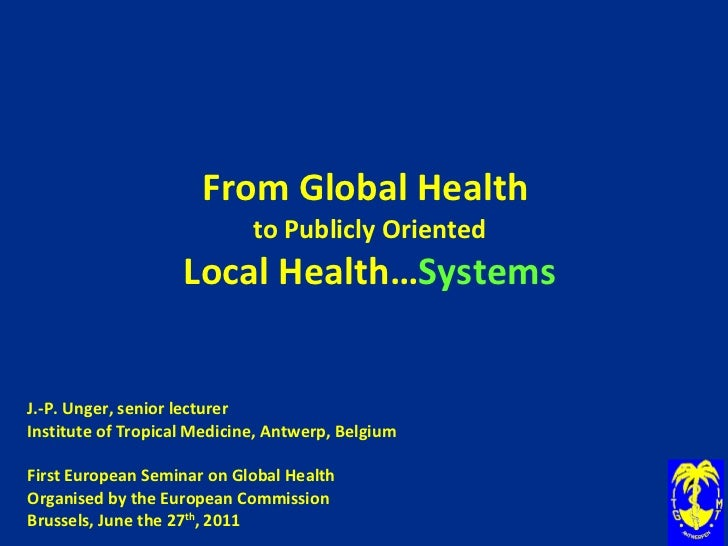 From Global Health  to Publicly Oriented Local Health… Systems J.-P. Unger, senior lecturer Institute of Tropical Medicine...