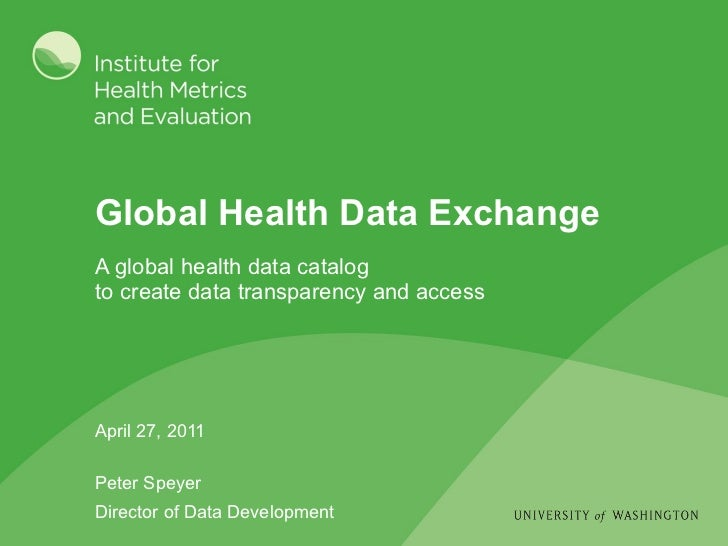 Global Health Data Exchange April 27, 2011 Peter Speyer Director of Data Development <ul><li>A global health data catalog ...