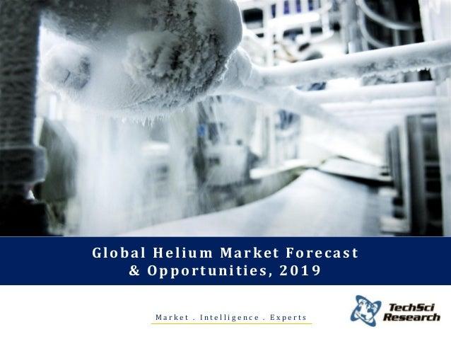 M a r k e t . I n t e l l i g e n c e . E x p e r t s Global Helium Market Forecast & Opportunities, 2019
