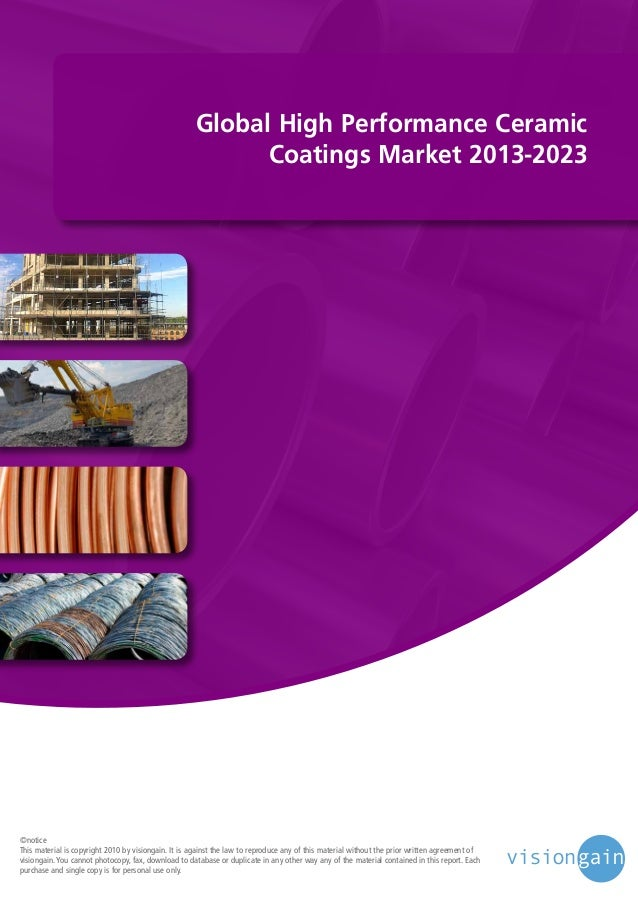 Global High Performance Ceramic Coatings Market 2013-2023  ©notice This material is copyright 2010 by visiongain. It is ag...
