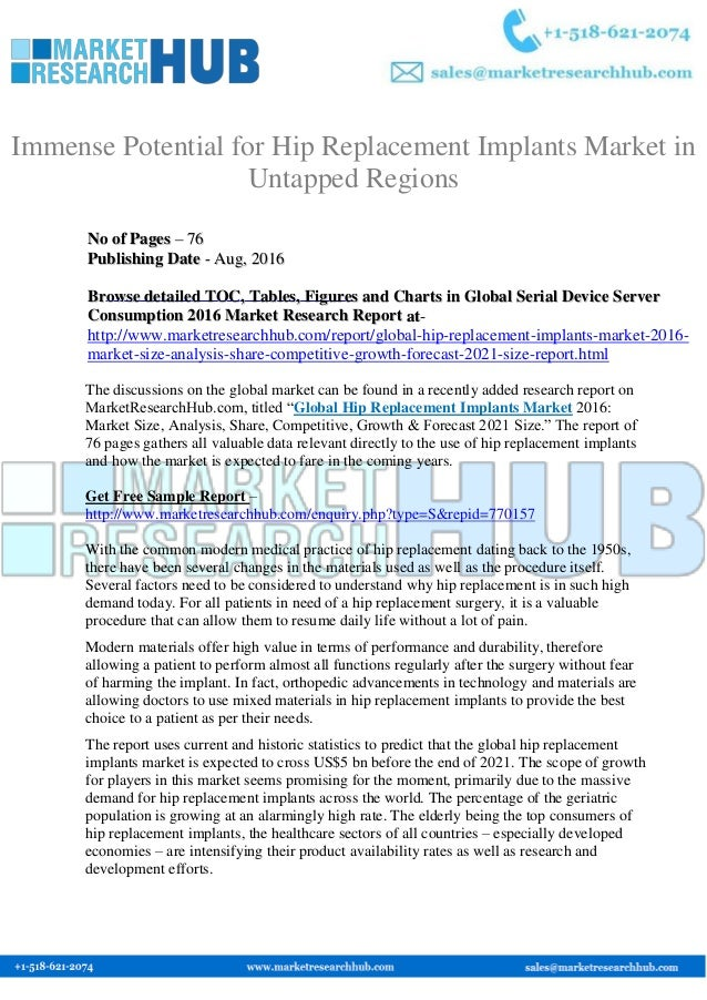 hip replacement implants market global The global hip replacement implants market has been broadly segmented in terms of product type, material, end user, and geography the report also looks into key market dynamics such as demand drivers, challenges, and opportunities influencing the growth trajectory of hip replacement implant market for the 2017-2024 forecast timeframe.